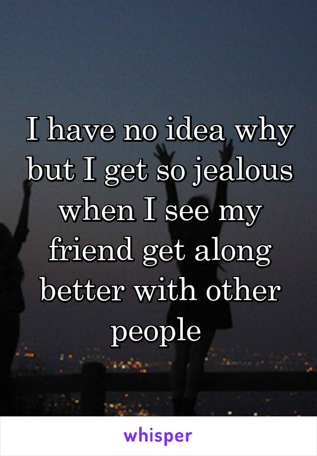 I have no idea why but I get so jealous when I see my friend get along better with other people