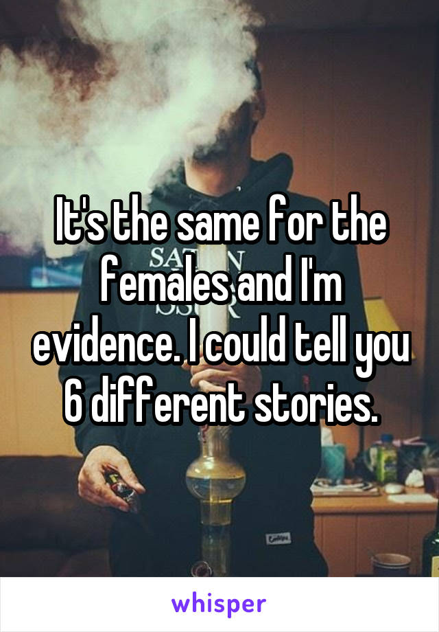 It's the same for the females and I'm evidence. I could tell you 6 different stories.