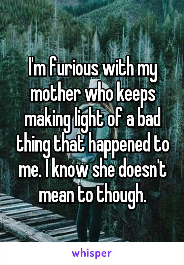 I'm furious with my mother who keeps making light of a bad thing that happened to me. I know she doesn't mean to though.