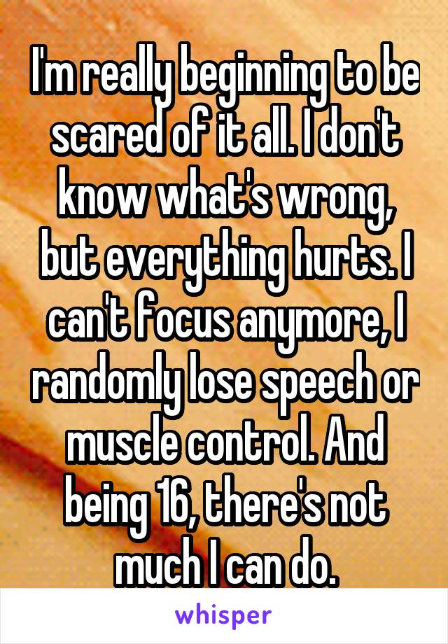 I'm really beginning to be scared of it all. I don't know what's wrong, but everything hurts. I can't focus anymore, I randomly lose speech or muscle control. And being 16, there's not much I can do.