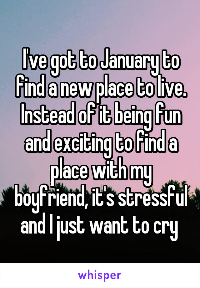 I've got to January to find a new place to live. Instead of it being fun and exciting to find a place with my boyfriend, it's stressful and I just want to cry