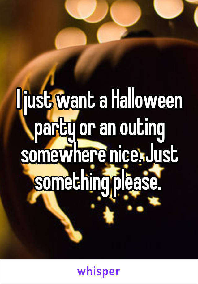 I just want a Halloween party or an outing somewhere nice. Just something please.