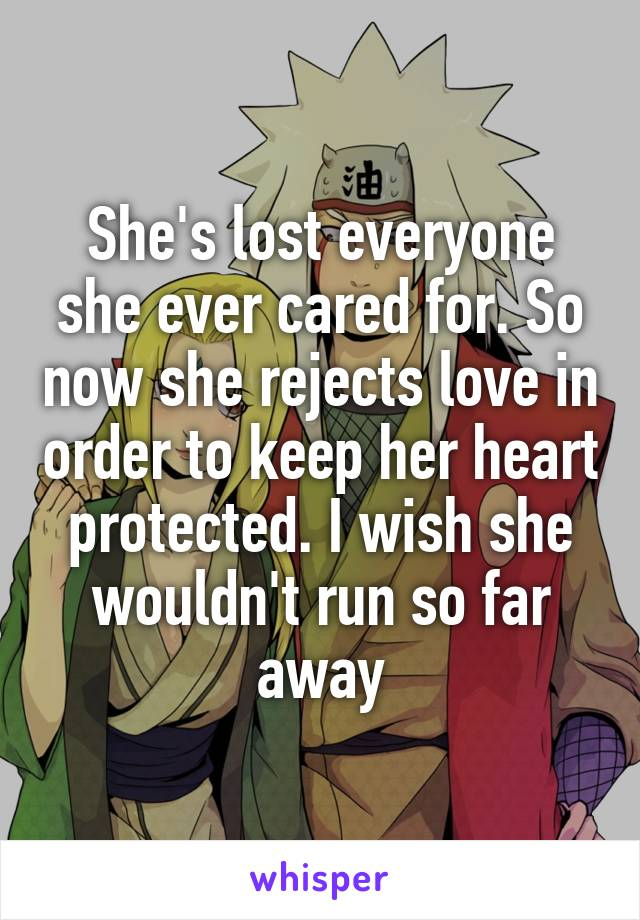 She's lost everyone she ever cared for. So now she rejects love in order to keep her heart protected. I wish she wouldn't run so far away