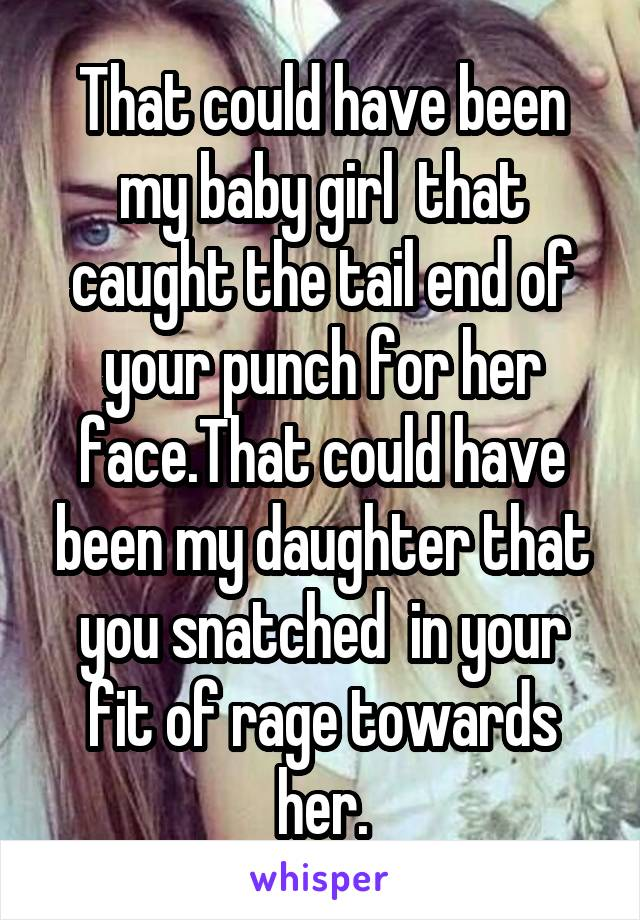 That could have been my baby girl  that caught the tail end of your punch for her face.That could have been my daughter that you snatched  in your fit of rage towards her.