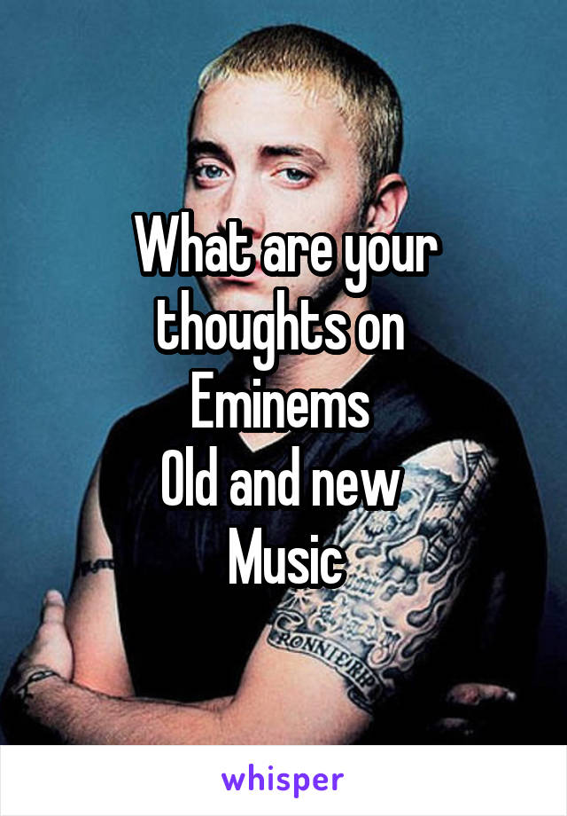 What are your thoughts on  Eminems  Old and new  Music