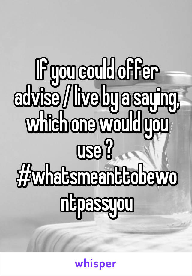 If you could offer advise / live by a saying, which one would you use ?  #whatsmeanttobewontpassyou