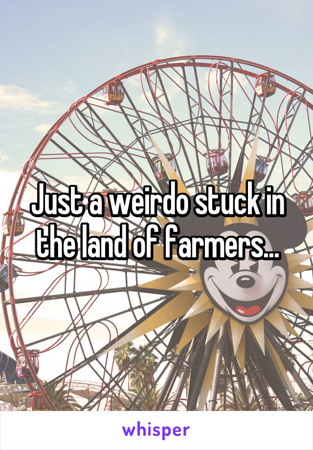 Just a weirdo stuck in the land of farmers...