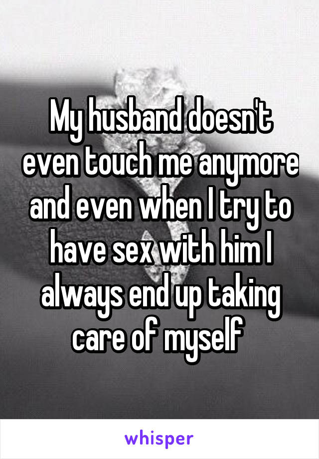 My husband doesn't even touch me anymore and even when I try to have sex with him I always end up taking care of myself