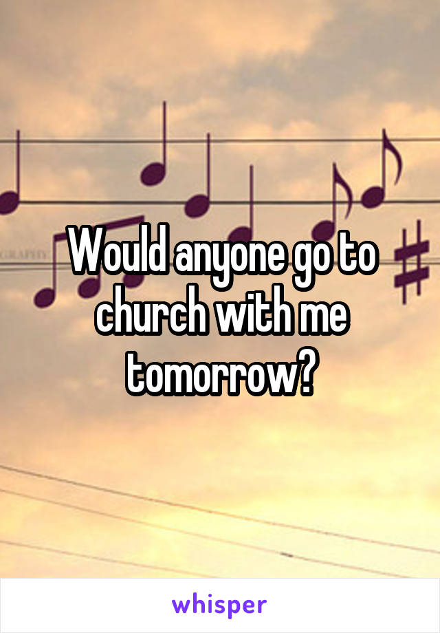 Would anyone go to church with me tomorrow?