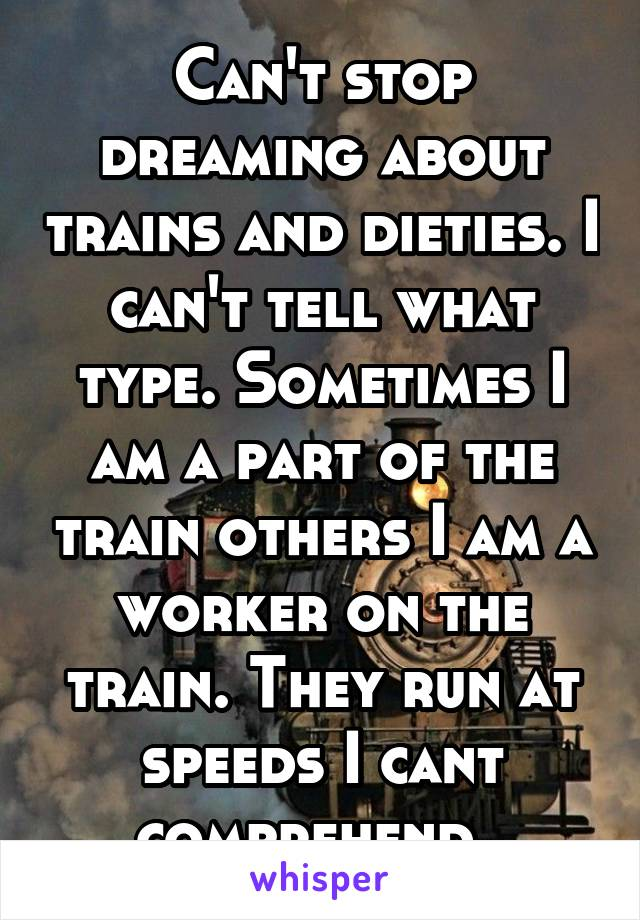 Can't stop dreaming about trains and dieties. I can't tell what type. Sometimes I am a part of the train others I am a worker on the train. They run at speeds I cant comprehend.