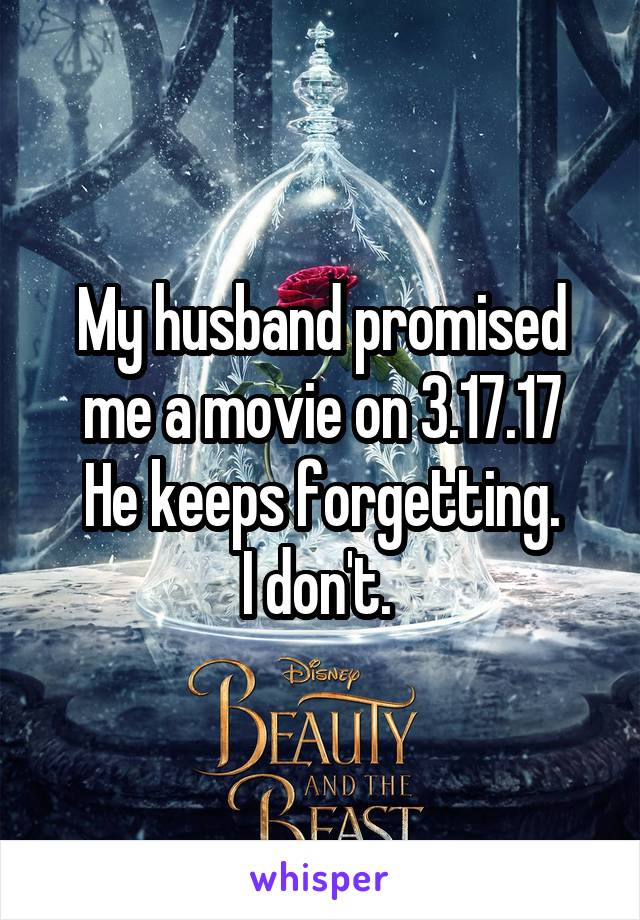 My husband promised me a movie on 3.17.17 He keeps forgetting. I don't.