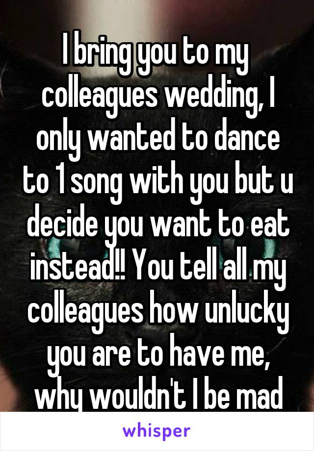 I bring you to my  colleagues wedding, I only wanted to dance to 1 song with you but u decide you want to eat instead!! You tell all my colleagues how unlucky you are to have me, why wouldn't I be mad