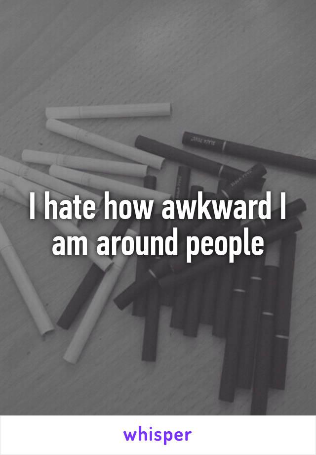 I hate how awkward I am around people