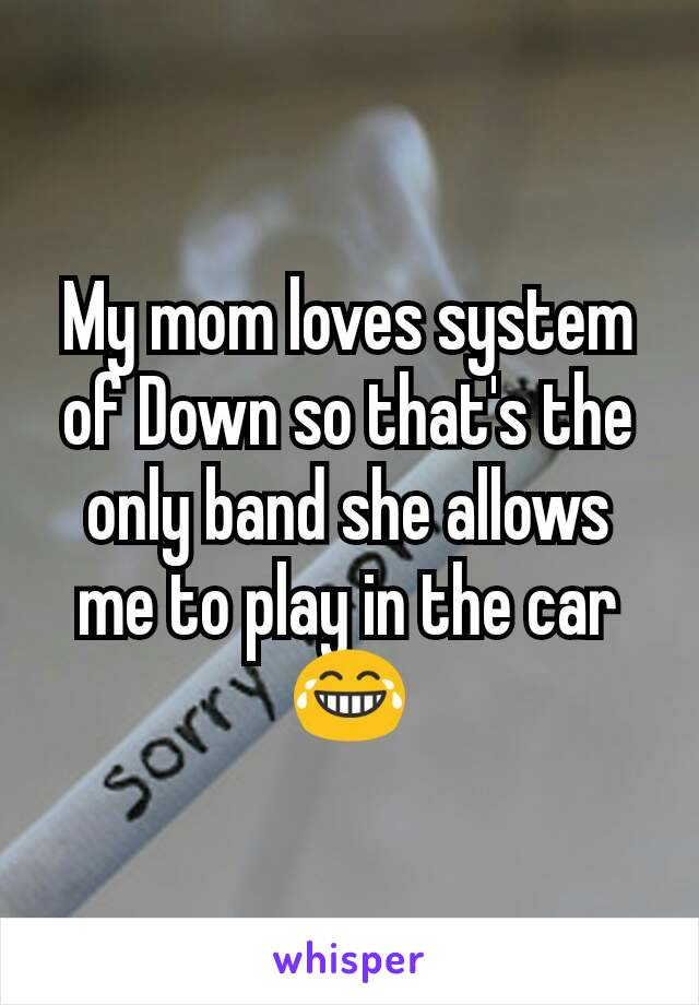 My mom loves system of Down so that's the only band she allows me to play in the car 😂