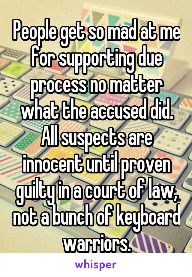 People get so mad at me for supporting due process no matter what the accused did. All suspects are innocent until proven guilty in a court of law, not a bunch of keyboard warriors.