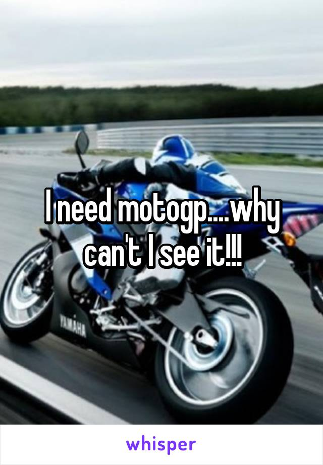 I need motogp....why can't I see it!!!