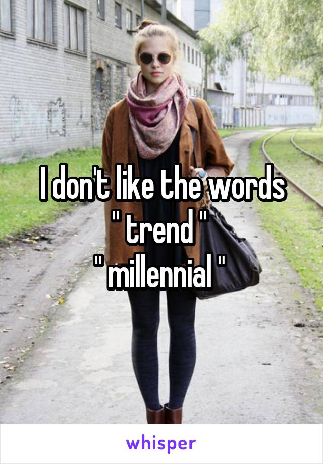 """I don't like the words """" trend """"  """" millennial """""""