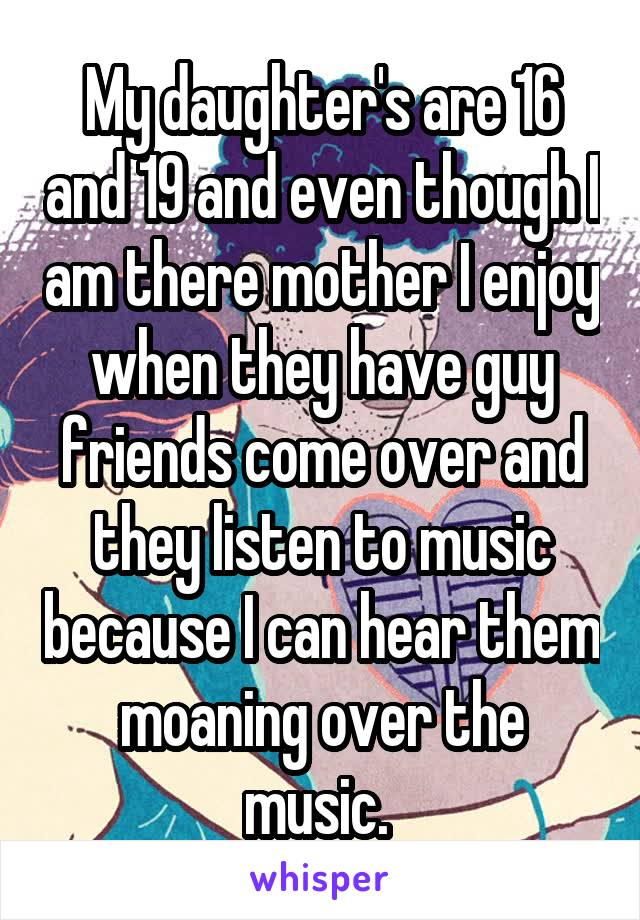 My daughter's are 16 and 19 and even though I am there mother I enjoy when they have guy friends come over and they listen to music because I can hear them moaning over the music.