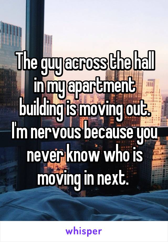 The guy across the hall in my apartment building is moving out. I'm nervous because you never know who is moving in next.