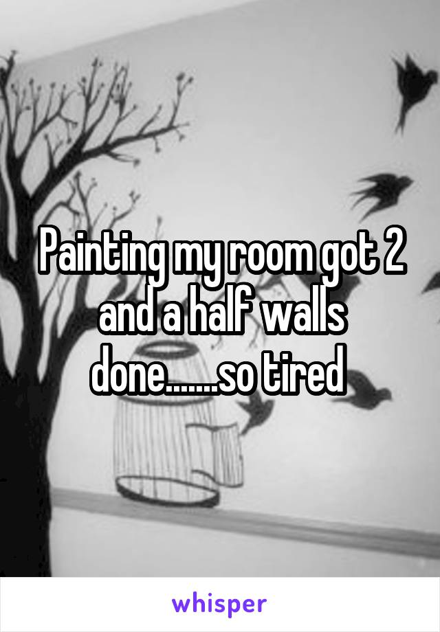 Painting my room got 2 and a half walls done.......so tired