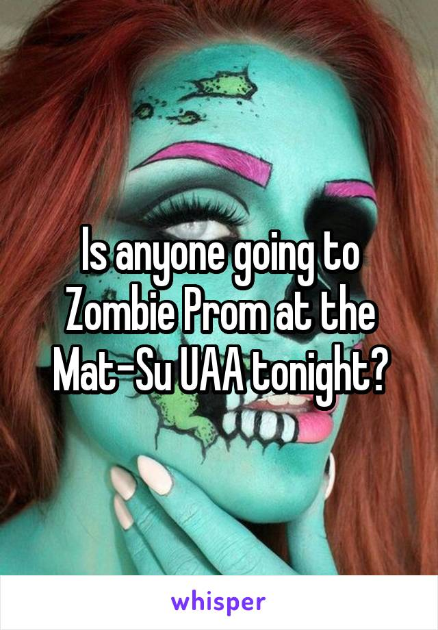 Is anyone going to Zombie Prom at the Mat-Su UAA tonight?