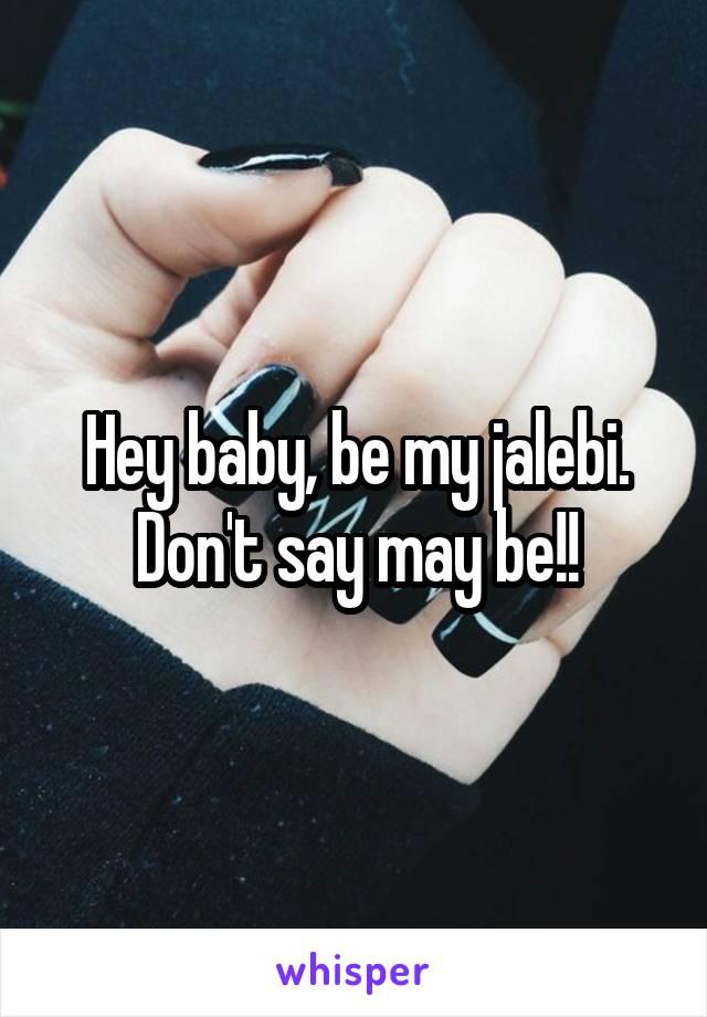 Hey baby, be my jalebi. Don't say may be!!