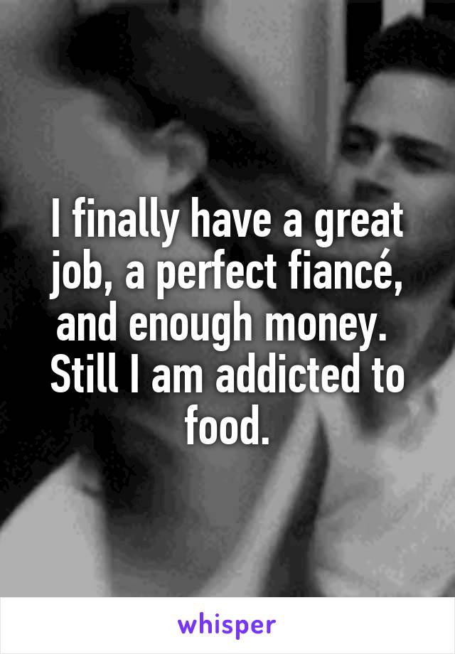 I finally have a great job, a perfect fiancé, and enough money.  Still I am addicted to food.