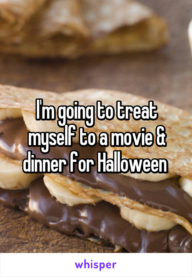 I'm going to treat myself to a movie & dinner for Halloween