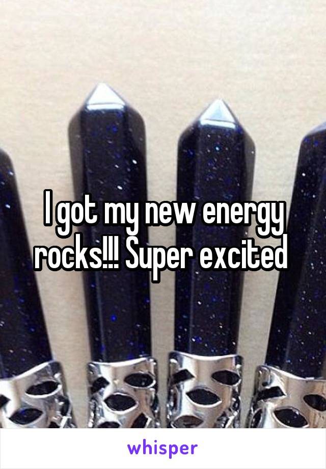 I got my new energy rocks!!! Super excited