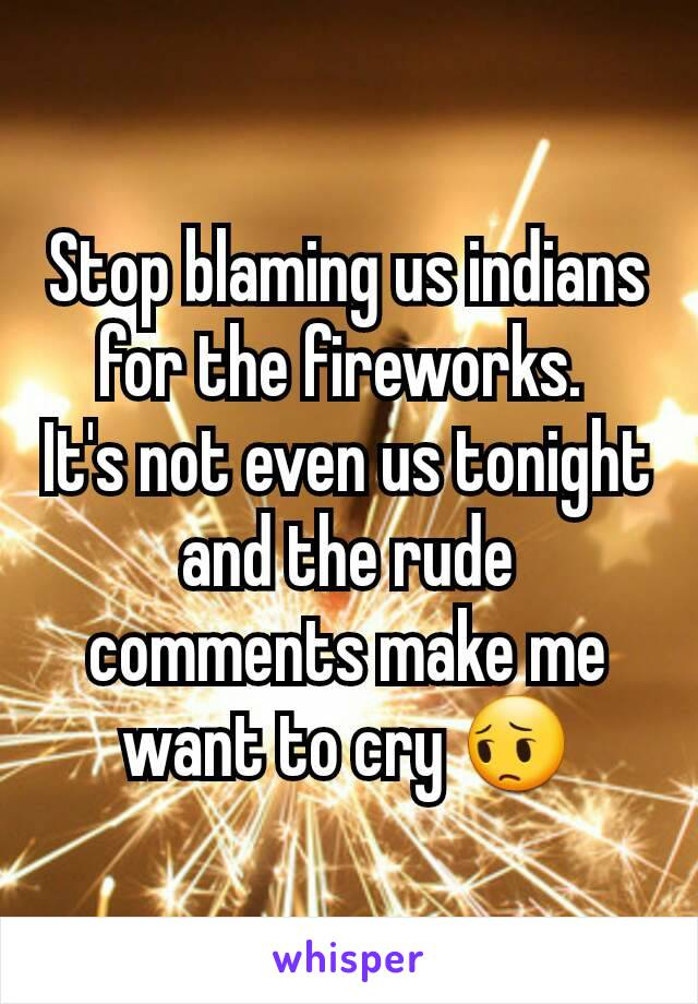 Stop blaming us indians for the fireworks.  It's not even us tonight and the rude comments make me want to cry 😔