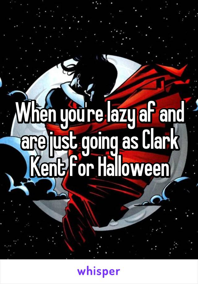 When you're lazy af and are just going as Clark Kent for Halloween
