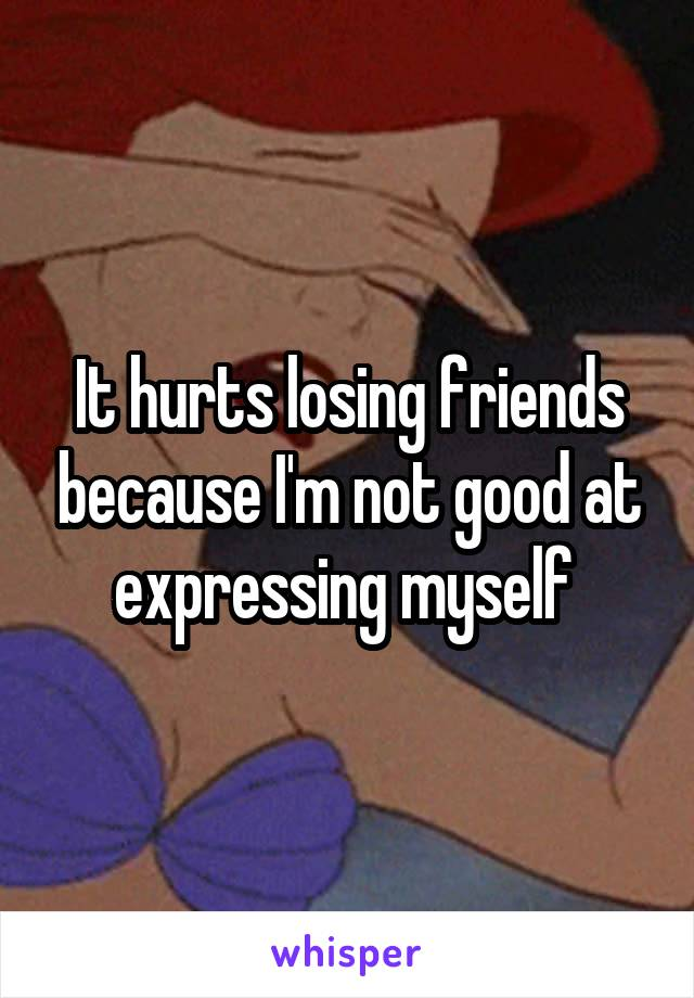 It hurts losing friends because I'm not good at expressing myself