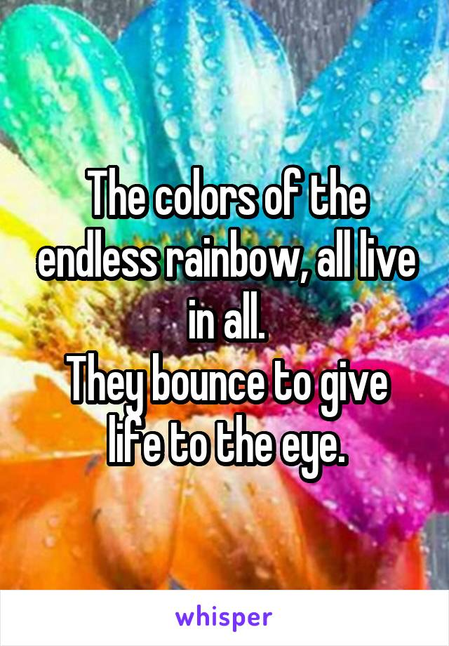 The colors of the endless rainbow, all live in all. They bounce to give life to the eye.