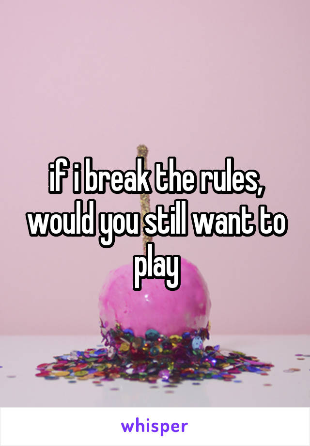 if i break the rules, would you still want to play