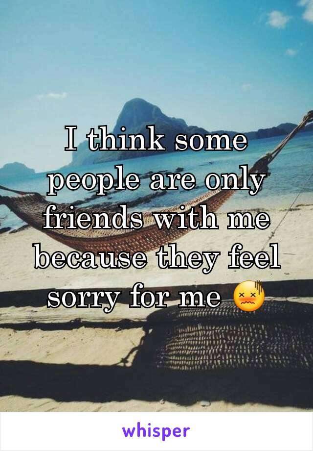 I think some people are only friends with me because they feel sorry for me 😖