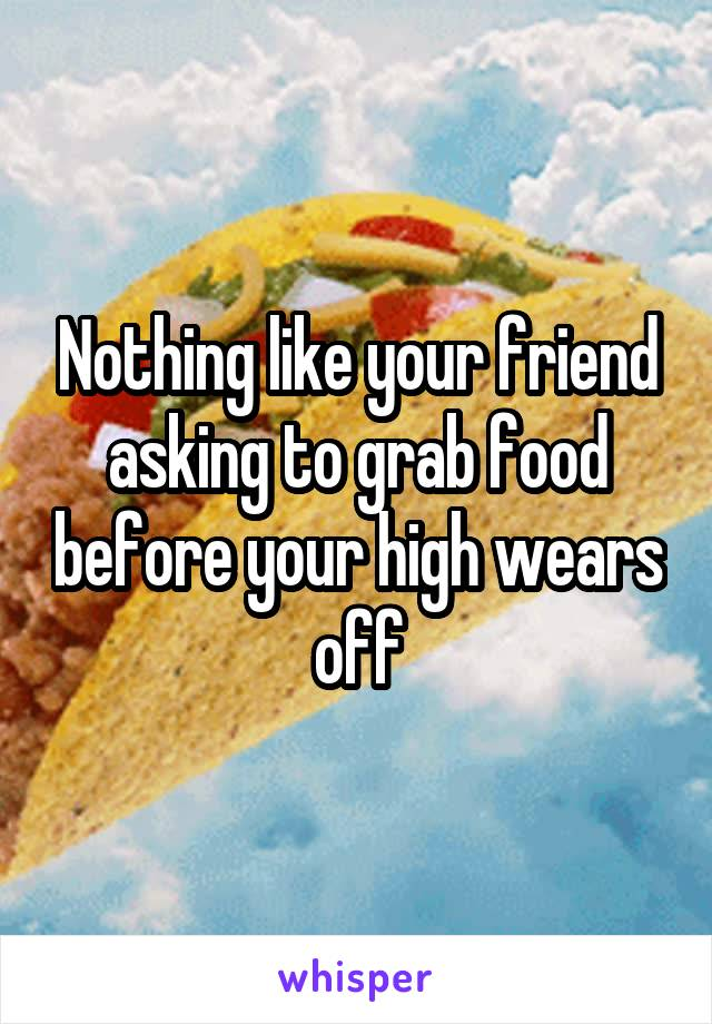 Nothing like your friend asking to grab food before your high wears off