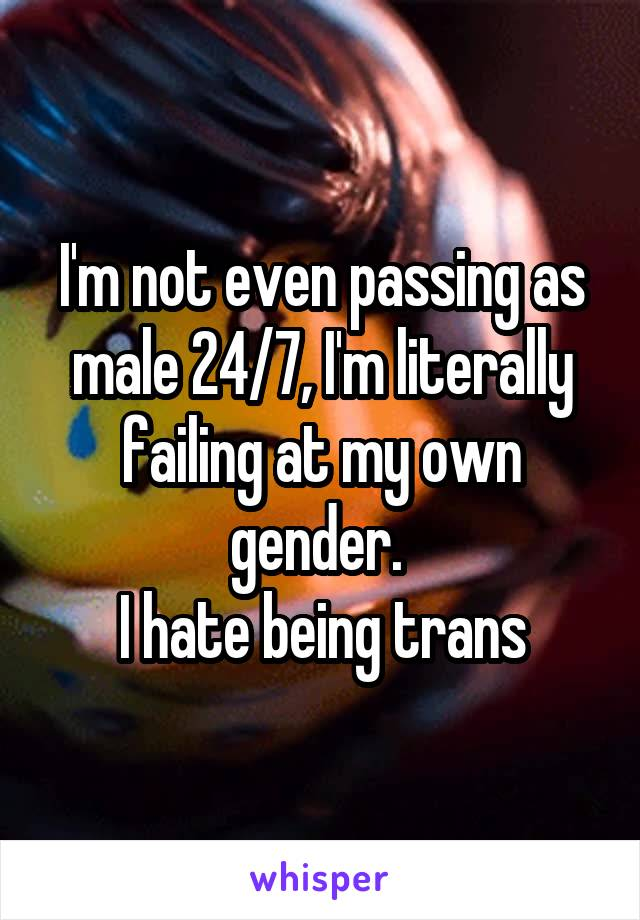 I'm not even passing as male 24/7, I'm literally failing at my own gender.  I hate being trans