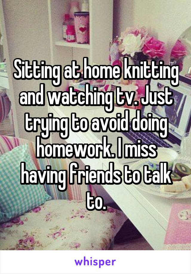 Sitting at home knitting and watching tv. Just trying to avoid doing homework. I miss having friends to talk to.