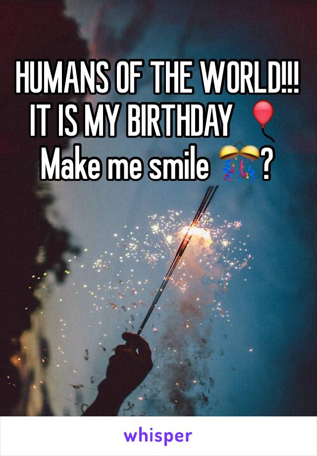 HUMANS OF THE WORLD!!! IT IS MY BIRTHDAY 🎈 Make me smile 🎊?