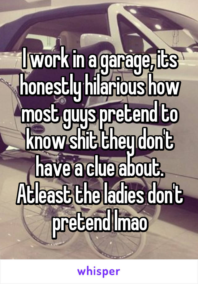 I work in a garage, its honestly hilarious how most guys pretend to know shit they don't have a clue about. Atleast the ladies don't pretend lmao