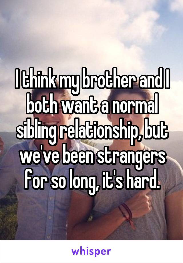 I think my brother and I both want a normal sibling relationship, but we've been strangers for so long, it's hard.