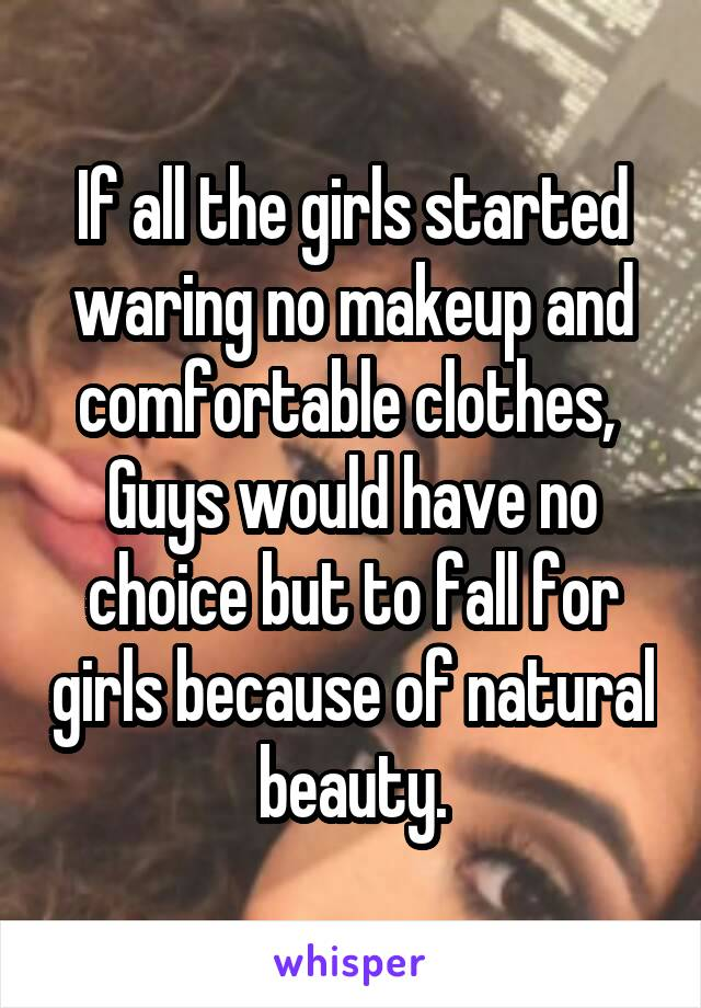 If all the girls started waring no makeup and comfortable clothes,  Guys would have no choice but to fall for girls because of natural beauty.