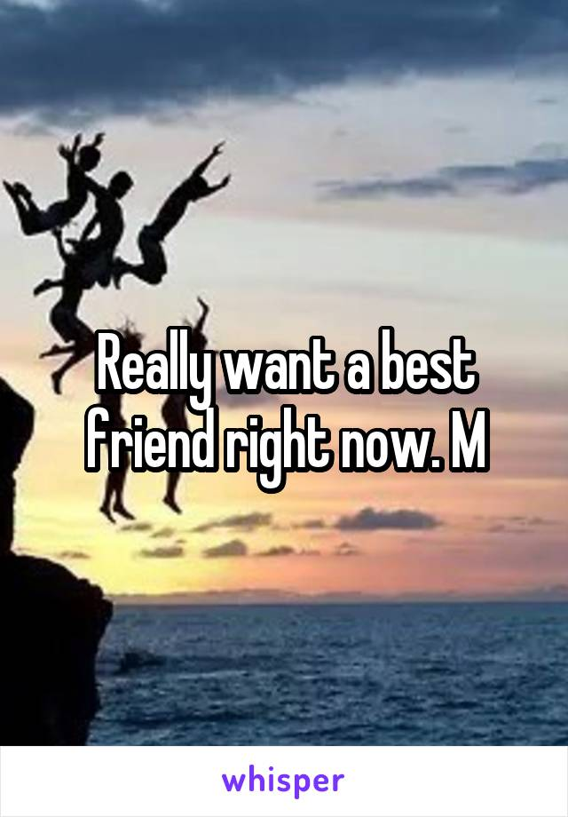 Really want a best friend right now. M