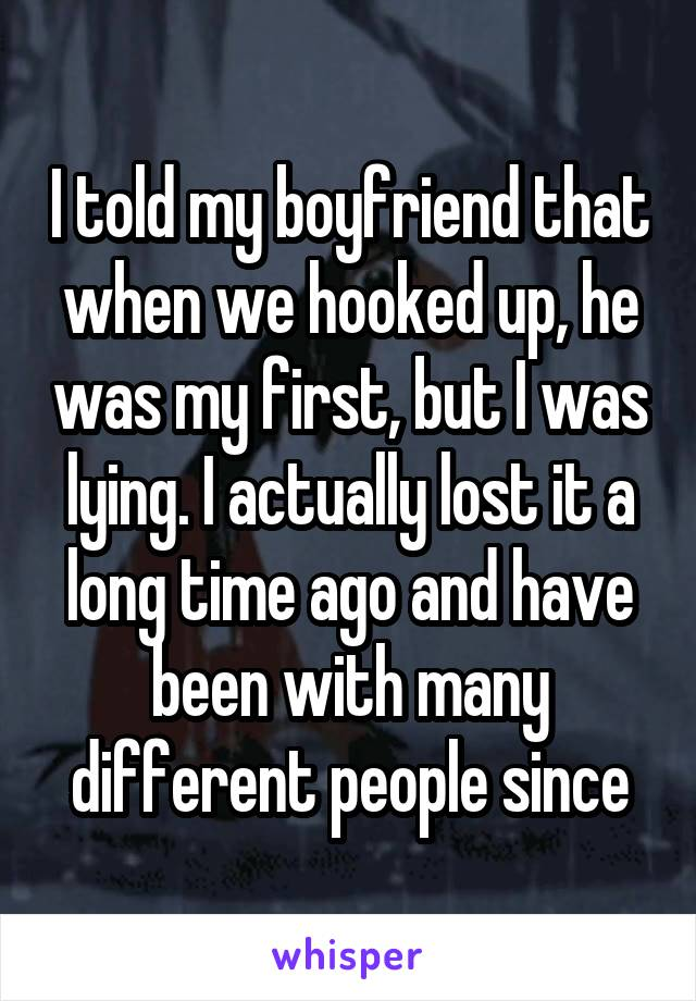 I told my boyfriend that when we hooked up, he was my first, but I was lying. I actually lost it a long time ago and have been with many different people since