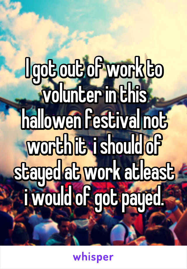 I got out of work to volunter in this hallowen festival not worth it  i should of stayed at work atleast i would of got payed.