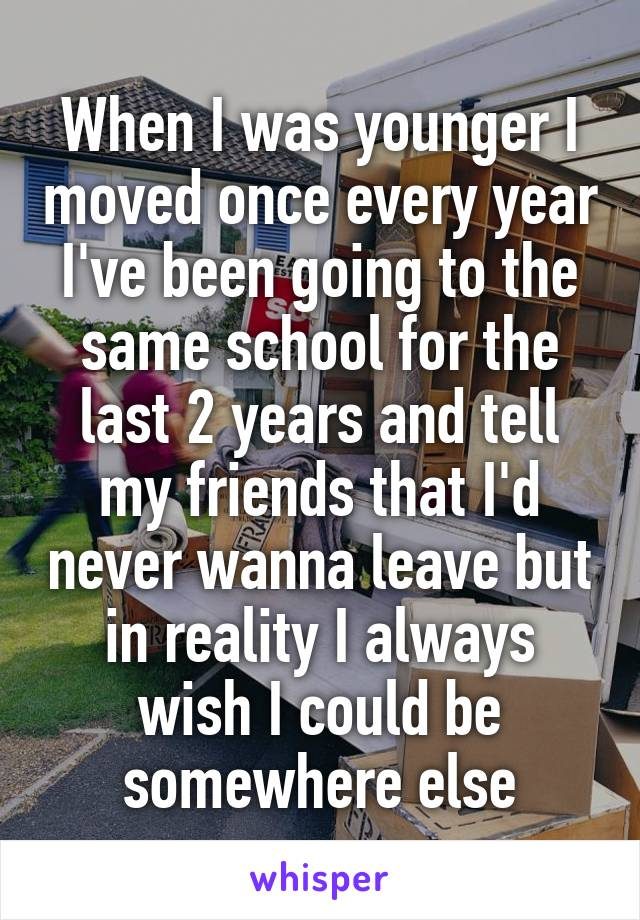 When I was younger I moved once every year I've been going to the same school for the last 2 years and tell my friends that I'd never wanna leave but in reality I always wish I could be somewhere else