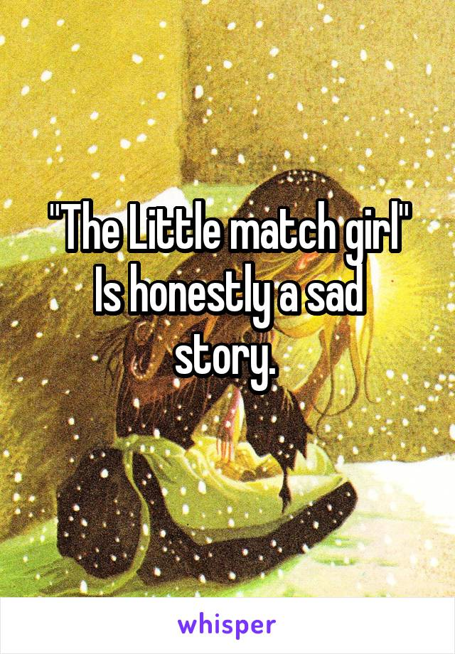 """""""The Little match girl"""" Is honestly a sad story."""