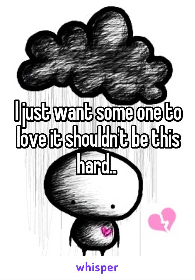 I just want some one to love it shouldn't be this hard..