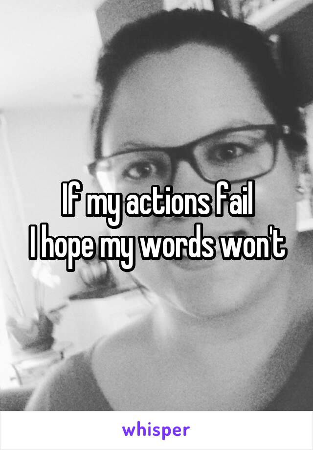 If my actions fail I hope my words won't
