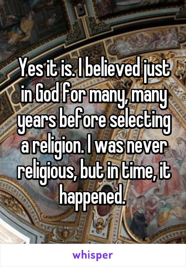 Yes it is. I believed just in God for many, many years before selecting a religion. I was never religious, but in time, it happened.
